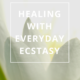 Healing with Everyday Ecstasy by Annie B Kay - anniebkay.com