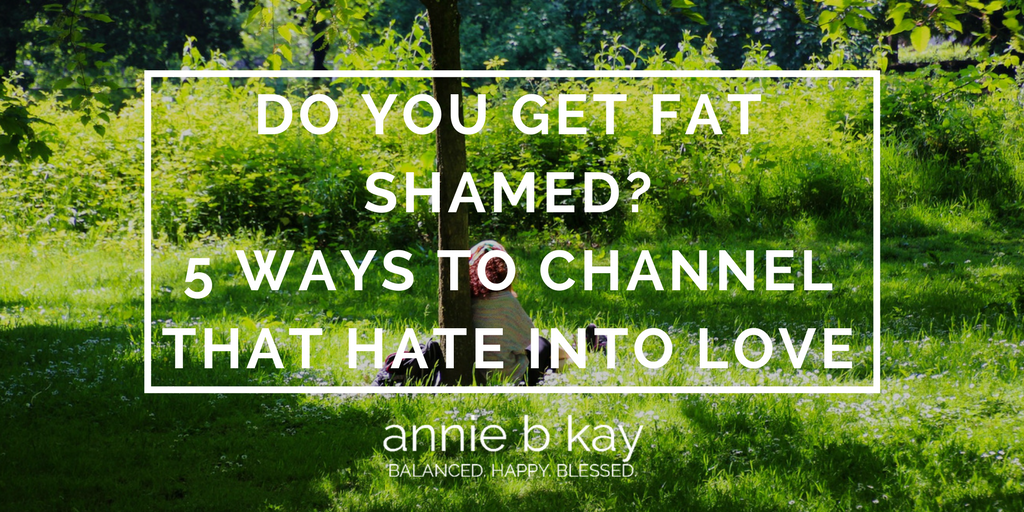 Do You Get Fat Shamed? 5 Ways to Channel That Hate into Love by Annie B Kay - anniebkay.com