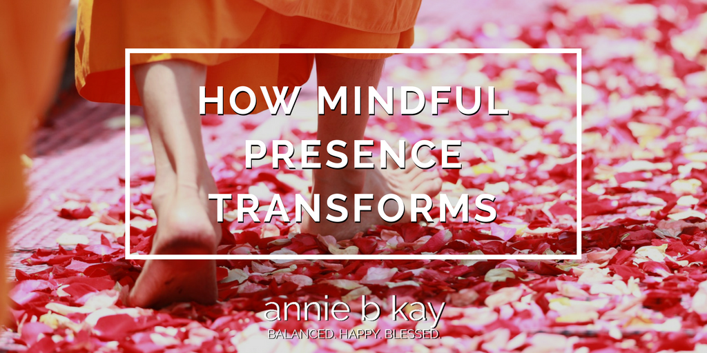 How Mindful Presence Transforms by Annie B Kay - anniebkay.com