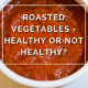 Roasted Vegetables -Healthy or Not Healthy -by Annie B Kay -anniebkay.com